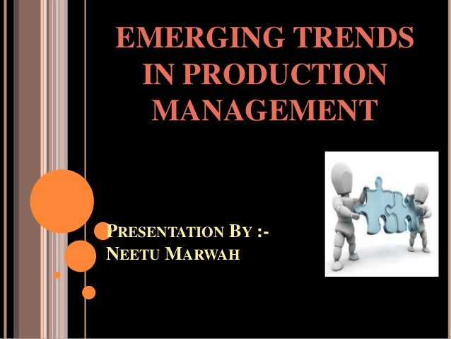 PRESENTATION BY :- NEETU MARWAH EMERGING TRENDS IN PRODUCTION MANAGEMENT