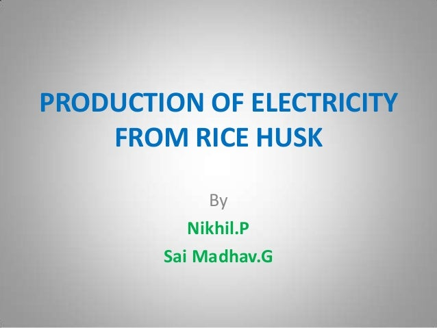 PRODUCTION OF ELECTRICITYFROM RICE HUSKByNikhil.PSai Madhav.G
