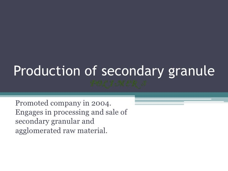 Production of secondary granulePromoted company in 2004.Engages in processing and sale ofsecondary granular andagglomerate...