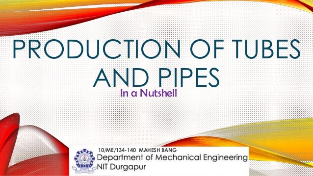 PRODUCTION OF TUBES AND PIPESIn a Nutshell 10/ME/134-140 MAHESH BANG