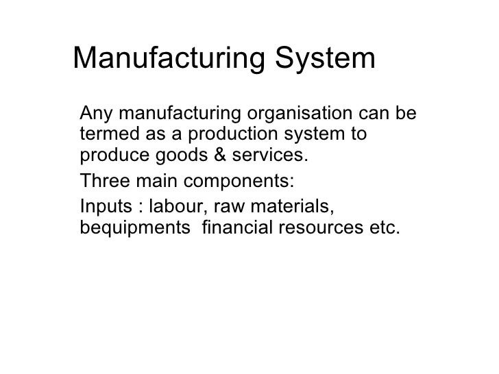 Manufacturing System Any manufacturing organisation can be termed as a production system to produce goods & services. Thre...