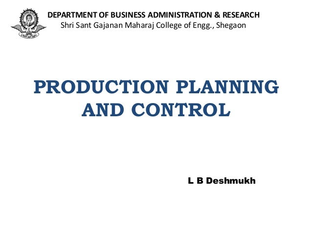 PRODUCTION PLANNING AND CONTROL L B Deshmukh DEPARTMENT OF BUSINESS ADMINISTRATION & RESEARCH Shri Sant Gajanan Maharaj Co...