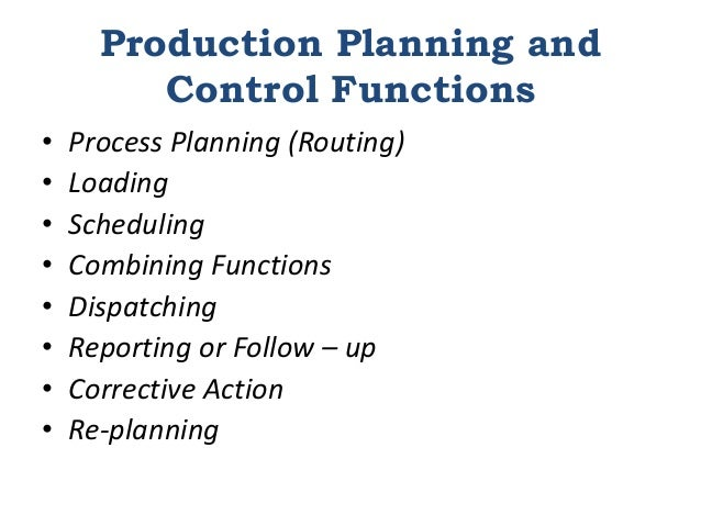 Production Planning and Control Functions • Process Planning (Routing) • Loading • Scheduling • Combining Functions • Disp...