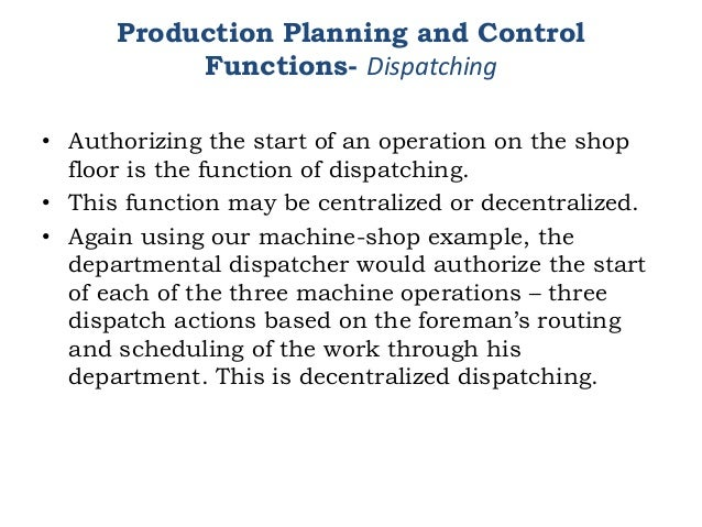 Production Planning and Control Functions- Dispatching • Authorizing the start of an operation on the shop floor is the fu...
