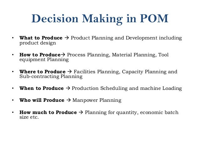 Decision Making in POM • What to Produce  Product Planning and Development including product design • How to Produce Pro...