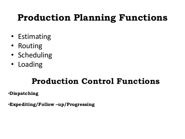 Production Planning Functions • Estimating • Routing • Scheduling • Loading Production Control Functions •Dispatching •Exp...