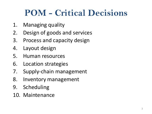 3 POM - Critical Decisions 1. Managing quality 2. Design of goods and services 3. Process and capacity design 4. Layout de...