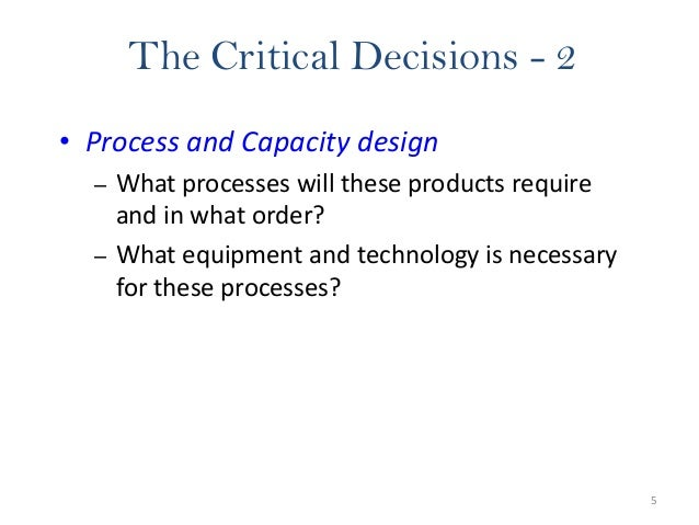 5 The Critical Decisions - 2 • Process and Capacity design – What processes will these products require and in what order?...