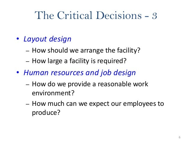 6 The Critical Decisions - 3 • Layout design – How should we arrange the facility? – How large a facility is required? • H...