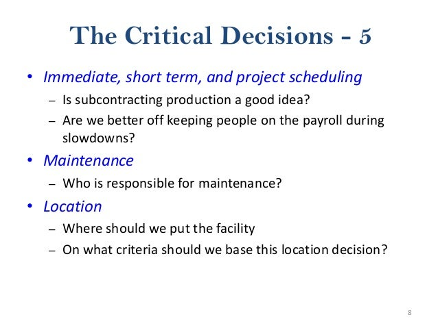 8 The Critical Decisions - 5 • Immediate, short term, and project scheduling – Is subcontracting production a good idea? –...
