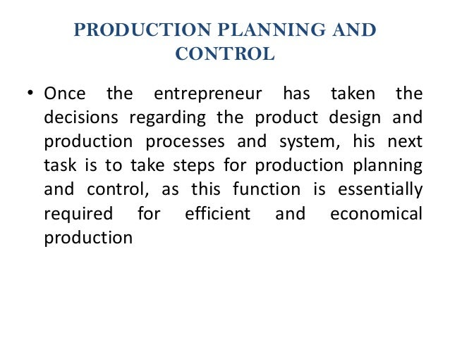 PRODUCTION PLANNING AND CONTROL • Once the entrepreneur has taken the decisions regarding the product design and productio...