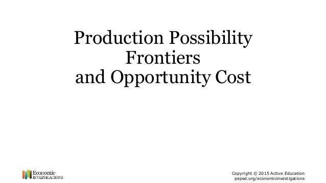 Copyright © 2015 Active Education peped.org/economicinvestigations Production Possibility Frontiers and Opportunity Cost