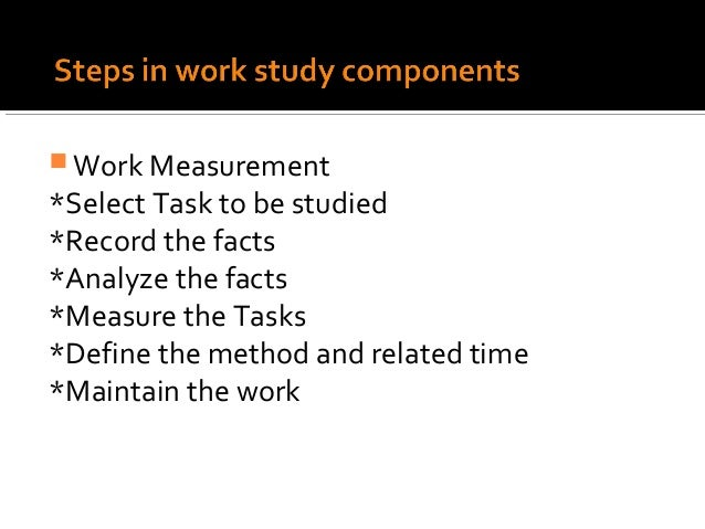  Work Measurement*Select Task to be studied*Record the facts*Analyze the facts*Measure the Tasks*Define the method and re...