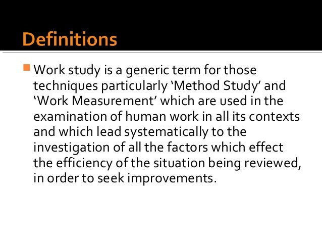  Work study is a generic term for those techniques particularly 'Method Study' and 'Work Measurement' which are used in t...