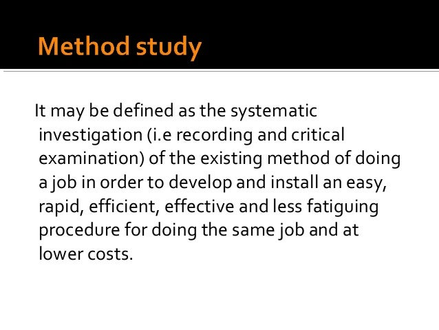 It may be defined as the systematic investigation (i.e recording and critical examination) of the existing method of doing...