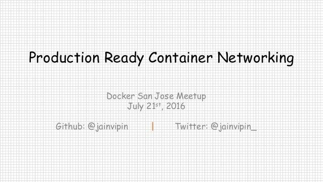 Production Ready Container Networking Docker San Jose Meetup July 21st, 2016 Github: @jainvipin | Twitter: @jainvipin_