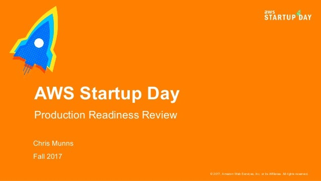 © 2017, Amazon Web Services, Inc. or its Affiliates. All rights reserved. Chris Munns Fall 2017 AWS Startup Day Production...