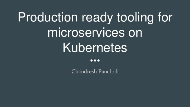 Production ready tooling for microservices on Kubernetes Chandresh Pancholi