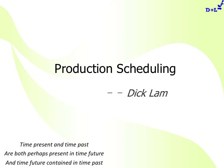 Production Scheduling<br />-- Dick Lam<br />Time present and time past<br />Are both perhaps present in time future<br />A...