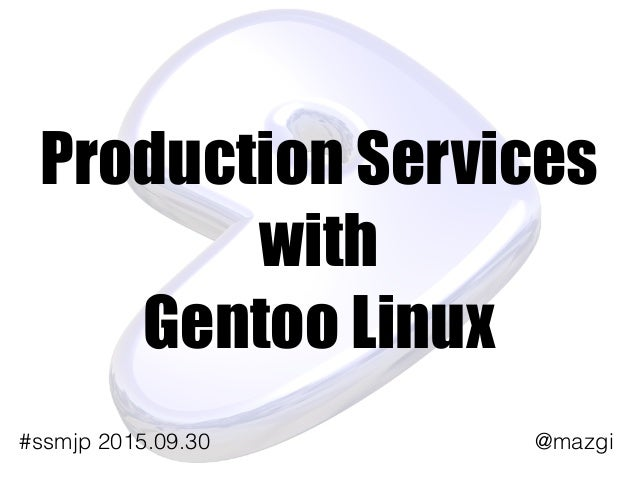 Production Services with Gentoo Linux @mazgi#ssmjp 2015.09.30