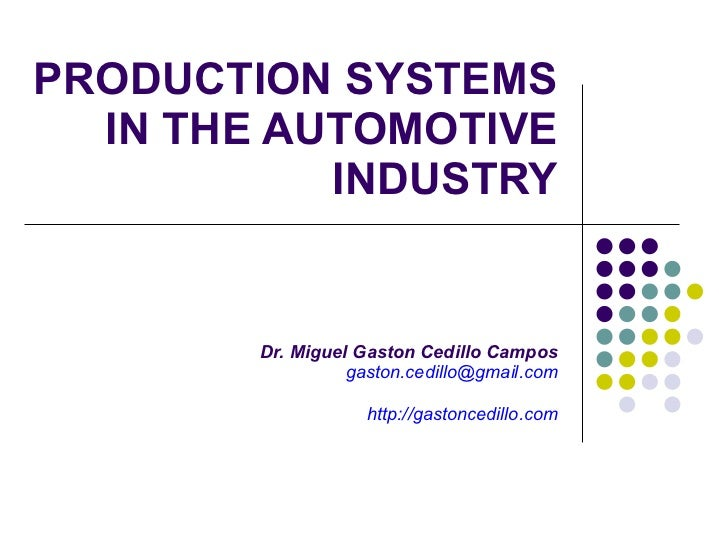 PRODUCTION SYSTEMS IN THE AUTOMOTIVE INDUSTRY Dr. Miguel Gaston Cedillo Campos [email_address] http://gastoncedillo.com