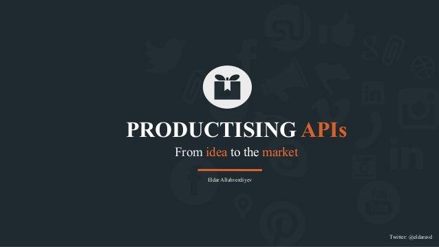 From idea to the market PRODUCTISING APIs Twitter: @eldaravd Eldar Allahverdiyev