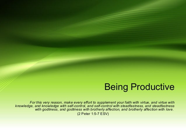 Being Productive For this very reason, make every effort to supplement your faith with virtue, and virtue with knowledge, ...