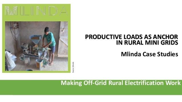 Making Off-Grid Rural Electrification Work PRODUCTIVE LOADS AS ANCHOR IN RURAL MINI GRIDS Mlinda Case Studies Source:MLinda