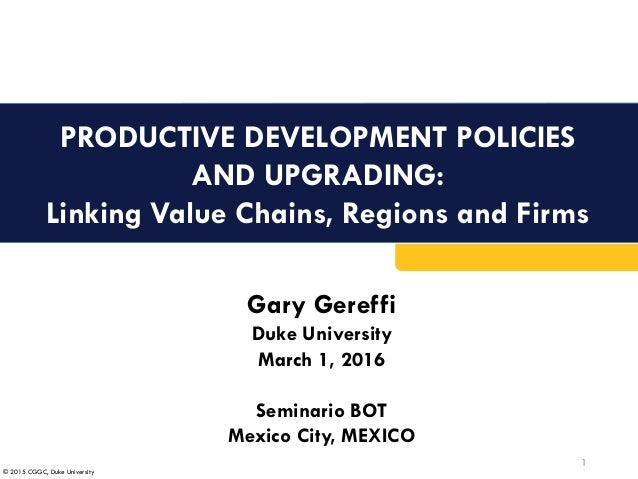 © 2015 CGGC, Duke University PRODUCTIVE DEVELOPMENT POLICIES AND UPGRADING: Linking Value Chains, Regions and Firms 1 Gary...