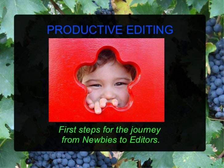 PRODUCTIVE EDITING First steps for the journey  from Newbies to Editors.