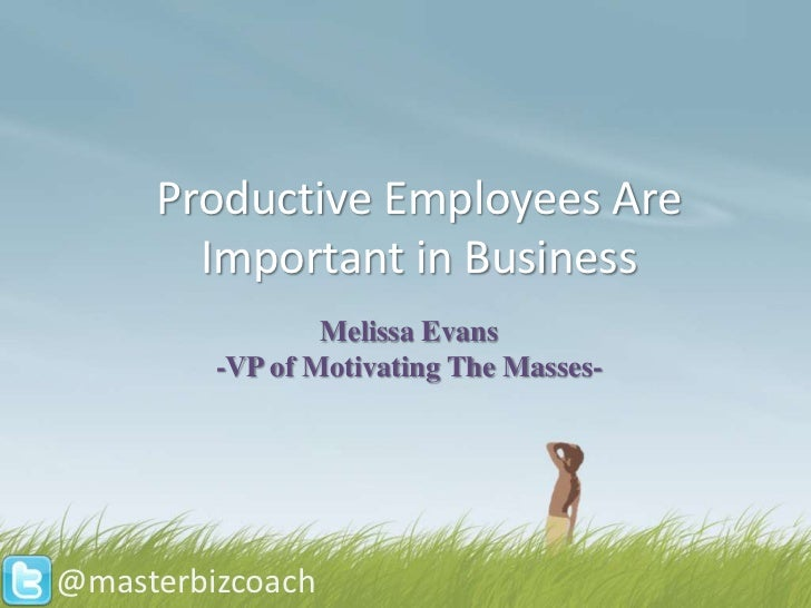 Productive Employees Are       Important in Business                 Melissa Evans         -VP of Motivating The Masses-@m...