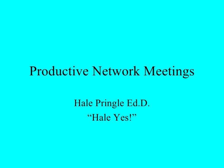 "Productive Network Meetings Hale Pringle Ed.D. "" Hale Yes!"""