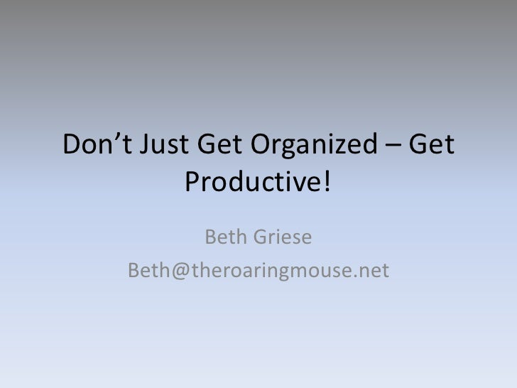 Don't Just Get Organized – Get Productive!<br />Beth Griese<br />Beth@theroaringmouse.net<br />