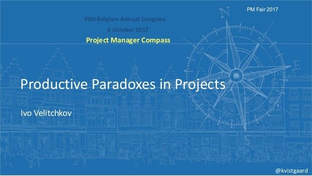 PMIBelgiumAnnualCongress 6October2017 ProjectManagerCompass PM Fair 2017 ProductiveParadoxesinProjects IvoVelit...