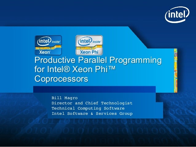 Productive Parallel Programmingfor Intel® Xeon Phi™Coprocessors    Bill Magro!    Director and Chief Technologist!    Tech...
