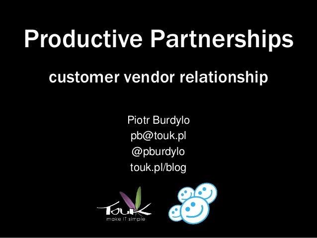 Productive Partnerships  customer vendor relationship           Piotr Burdylo           pb@touk.pl            @pburdylo   ...