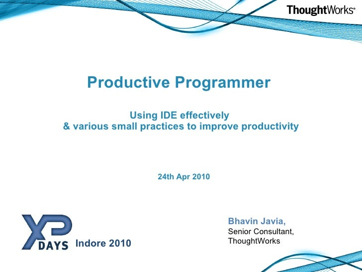 Productive Programmer  Using IDE effectively  & various small practices to improve productivity <ul><li>24th Apr 2010 </li...