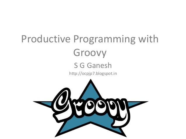 Productive Programming with Groovy S G Ganesh http://ocpjp7.blogspot.in