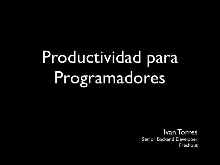 Productividad para  Programadores                        Ivan Torres              Senior Backend Developer                ...