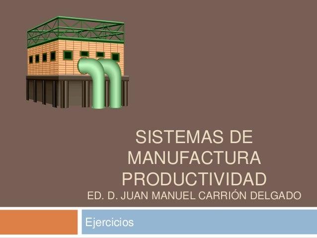 SISTEMAS DE        MANUFACTURA       PRODUCTIVIDADED. D. JUAN MANUEL CARRIÓN DELGADOEjercicios