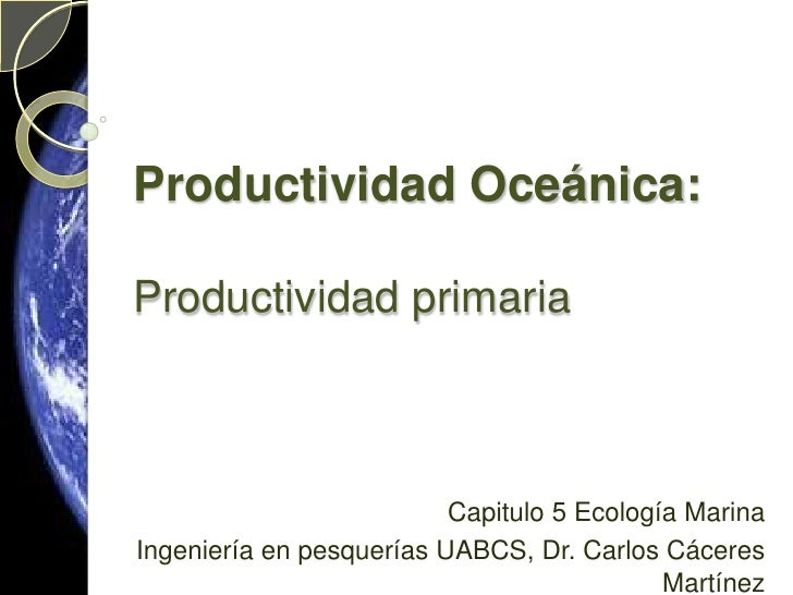Productividad Oceánica:Productividad primaria<br />Capitulo 5 Ecología Marina <br />Ingeniería en pesquerías UABCS, Dr. Ca...
