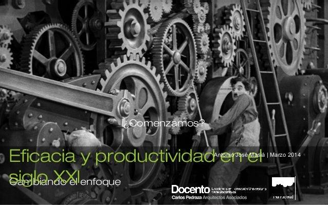 Cambiando el enfoque Eficacia y productividad en el siglo XXI Antonio José Masiá | Marzo 2014 ¿Comenzamos?