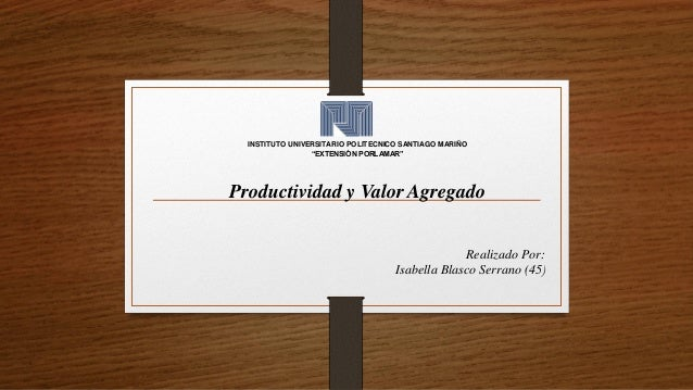 """Productividad y Valor Agregado INSTITUTO UNIVERSITARIO POLITECNICO SANTIAGO MARIÑO """"EXTENSIÓN PORLAMAR"""" Realizado Por: Isa..."""