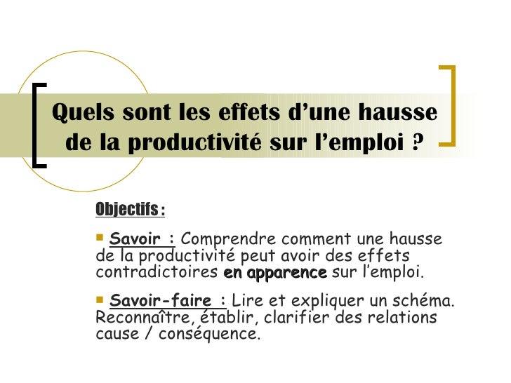 Quels sont les effets d'une hausse de la productivité sur l'emploi ? <ul><li>Objectifs :   </li></ul><ul><li>Savoir :  Com...
