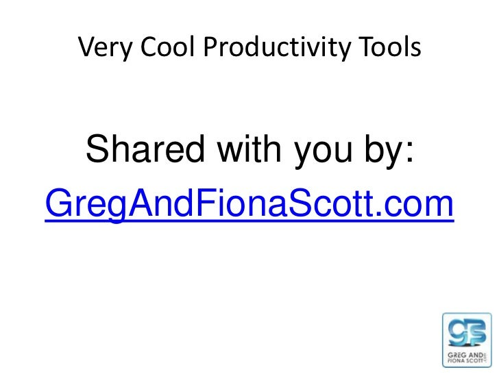 Very Cool Productivity Tools  Shared with you by:GregAndFionaScott.com