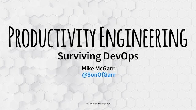 ProductivityEngineeringSurviving DevOps Mike McGarr @SonOfGarr © J. Michael McGarr, 2018