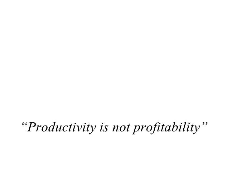 """ Productivity is not profitability"""
