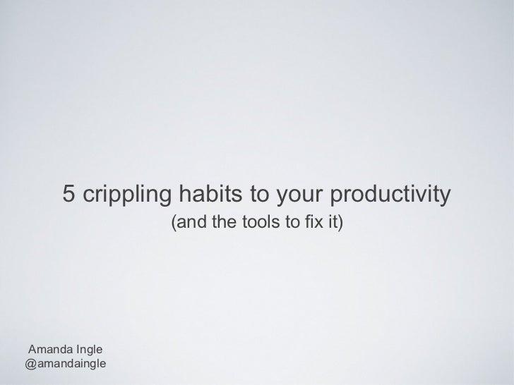 5 crippling habits to your productivity               (and the tools to fix it)Amanda Ingle@amandaingle