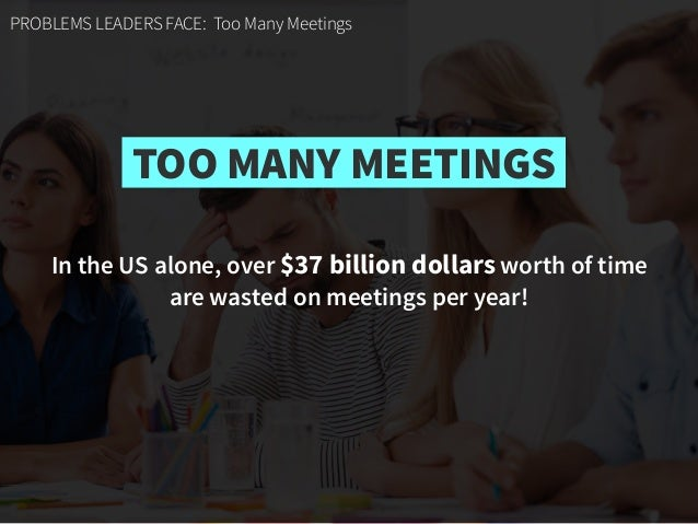 In the US alone, over $37 billion dollars worth of time  are wasted on meetings per year! PROBLEMS LEADERS FACE: Too Many...