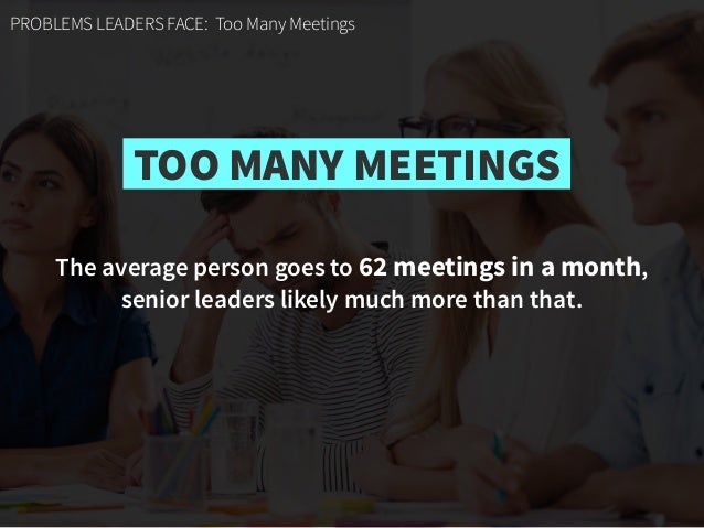 PROBLEMS LEADERS FACE: Too Many Meetings The average person goes to 62 meetings in a month,  senior leaders likely much m...